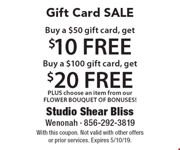 Gift Card SALE Buy a $50 gift card, get $10 FREE. Buy a $100 gift card, get $20 FREE PLUS choose an item from our FLOWER BOUQUET OF BONUSES! With this coupon. Not valid with other offers or prior services. Expires 5/10/19.
