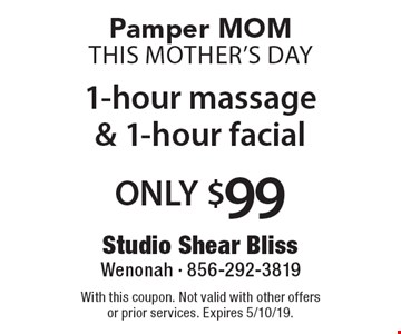 Pamper MOM This Mother's Day 1-hour massage & 1-hour facial ONLY $99. With this coupon. Not valid with other offers or prior services. Expires 5/10/19.