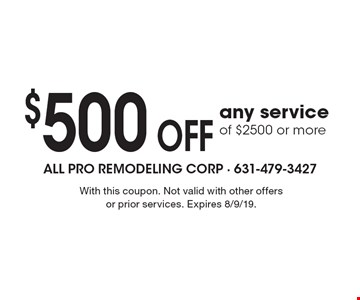 $500 OFF any service of $2500 or more. With this coupon. Not valid with other offers or prior services. Expires 8/9/19.