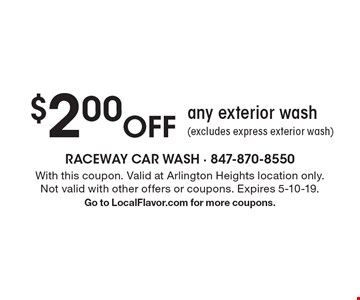 $2.00 Off any exterior wash (excludes express exterior wash). With this coupon. Valid at Arlington Heights location only.Not valid with other offers or coupons. Expires 5-10-19. Go to LocalFlavor.com for more coupons.