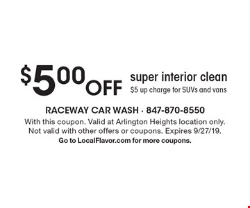 $5.00 Off super interior clean$5 up charge for SUVs and vans. With this coupon. Valid at Arlington Heights location only.Not valid with other offers or coupons. Expires 9/27/19. Go to LocalFlavor.com for more coupons.