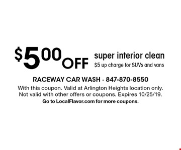 $5.00 Off super interior clean$5 up charge for SUVs and vans. With this coupon. Valid at Arlington Heights location only.Not valid with other offers or coupons. Expires 10/25/19.Go to LocalFlavor.com for more coupons.