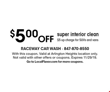 $5.00 Off super interior clean $5 up charge for SUVs and vans. With this coupon. Valid at Arlington Heights location only.Not valid with other offers or coupons. Expires 11/29/19. Go to LocalFlavor.com for more coupons.