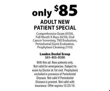 only $85 Adult New Patient Special. Comprehensive Exam (0150),  Full Mouth X-Rays (0210), Oral Cancer Screening, TMJ Evaluation, Periodontal (Gum) Evaluation, Prophylaxis Cleaning (1110). With this ad. New patients only. Not valid for emergencies. Subject to exam by Doctor at 1st visit. Prophylaxis excluded in presence of Periodontal Disease. Not valid if Periodontal Disease is present. Not valid with insurance. Offer expires 12/23/19.