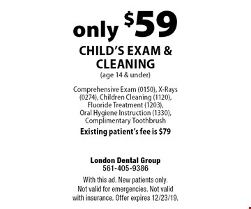 only $59 Child's Exam & Cleaning (age 14 & under). Comprehensive Exam (0150), X-Rays (0274), Children Cleaning (1120), Fluoride Treatment (1203), Oral Hygiene Instruction (1330), Complimentary Toothbrush Existing patient's fee is $79. With this ad. New patients only. Not valid for emergencies. Not valid with insurance. Offer expires 12/23/19.