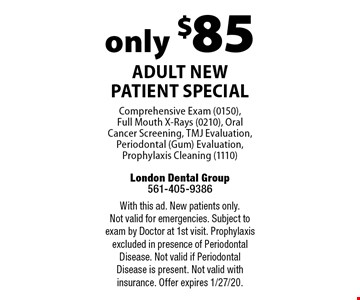 only $85 Adult New Patient Special Comprehensive Exam (0150),  Full Mouth X-Rays (0210), Oral Cancer Screening, TMJ Evaluation, Periodontal (Gum) Evaluation, Prophylaxis Cleaning (1110). With this ad. New patients only. Not valid for emergencies. Subject to exam by Doctor at 1st visit. Prophylaxis excluded in presence of Periodontal Disease. Not valid if Periodontal Disease is present. Not valid with insurance. Offer expires 1/27/20.