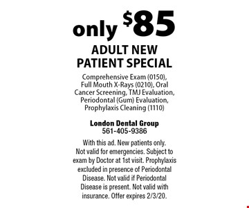 only $85 Adult New Patient Special Comprehensive Exam (0150),  Full Mouth X-Rays (0210), Oral Cancer Screening, TMJ Evaluation, Periodontal (Gum) Evaluation, Prophylaxis Cleaning (1110). With this ad. New patients only. Not valid for emergencies. Subject to exam by Doctor at 1st visit. Prophylaxis excluded in presence of Periodontal Disease. Not valid if Periodontal Disease is present. Not valid with insurance. Offer expires 2/3/20.