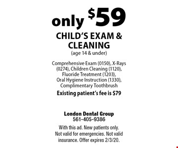 only $59 Child's Exam & Cleaning (age 14 & under) Comprehensive Exam (0150), X-Rays (0274), Children Cleaning (1120), Fluoride Treatment (1203), Oral Hygiene Instruction (1330), Complimentary Toothbrush Existing patient's fee is $79. With this ad. New patients only. Not valid for emergencies. Not valid insurance. Offer expires 2/3/20.