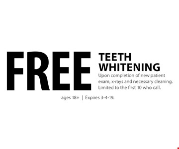 Free teeth whitening upon completion of new patient exam, x-rays and necessary cleaning. Limited to the first 10 who call. Ages 18+. Expires 3-4-19.