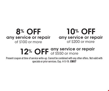 12% OFF any service or repair of $550 or more. 10% OFF any service or repair of $200 or more. 8% OFF any service or repair of $100 or more. Present coupon at time of service write-up. Cannot be combined with any other offers. Not valid with specials or prior services. Exp. 4-5-19. CM07