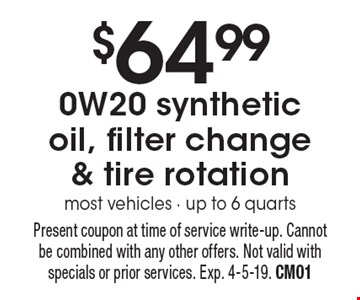 $64.99 0W20 synthetic oil, filter change & tire rotation. Most vehicles - up to 6 quarts. Present coupon at time of service write-up. Cannot be combined with any other offers. Not valid with specials or prior services. Exp. 4-5-19. CM01