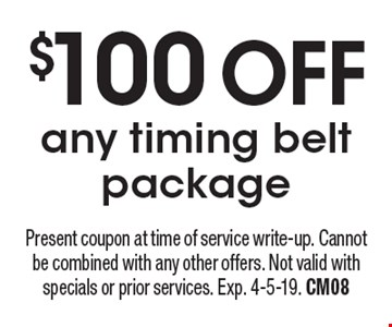 $100 OFF any timing belt package. Present coupon at time of service write-up. Cannot be combined with any other offers. Not valid with specials or prior services. Exp. 4-5-19. CM08