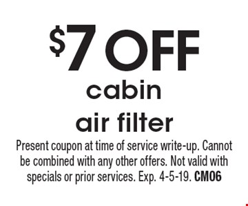 $7 OFF cabin air filter. Present coupon at time of service write-up. Cannot be combined with any other offers. Not valid with specials or prior services. Exp. 4-5-19. CM06