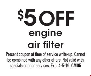 $5 OFF engine air filter. Present coupon at time of service write-up. Cannot be combined with any other offers. Not valid with specials or prior services. Exp. 4-5-19. CM05