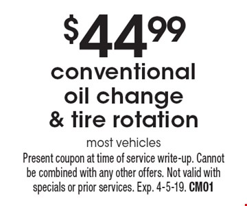 $44.99 conventional oil change & tire rotation most vehicles. Present coupon at time of service write-up. Cannot be combined with any other offers. Not valid with specials or prior services. Exp. 4-5-19. CM01