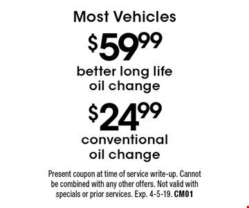 $24.99 conventional oil change pr $59.99 better long life oil change. Most Vehicles. Present coupon at time of service write-up. Cannot be combined with any other offers. Not valid with specials or prior services. Exp. 4-5-19. CM01