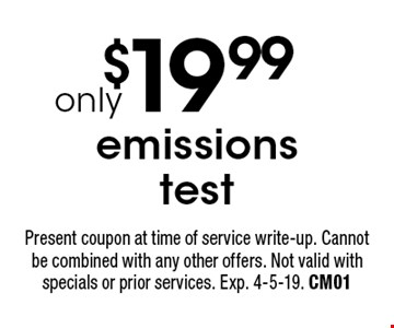 $19.99 emissions test. Present coupon at time of service write-up. Cannot be combined with any other offers. Not valid with specials or prior services. Exp. 4-5-19. CM01
