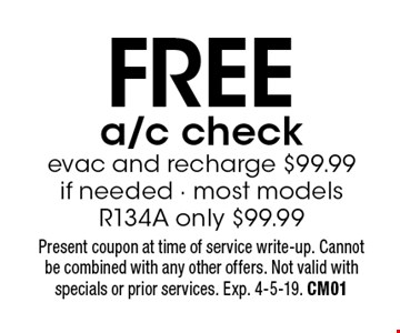 FREE a/c check evac and recharge $99.99 if needed. Most models. R134A only $99.99. Present coupon at time of service write-up. Cannot be combined with any other offers. Not valid with specials or prior services. Exp. 4-5-19. CM01