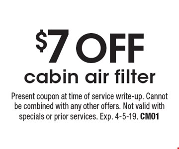$7 OFF cabin air filter. Present coupon at time of service write-up. Cannot be combined with any other offers. Not valid with specials or prior services. Exp. 4-5-19. CM01