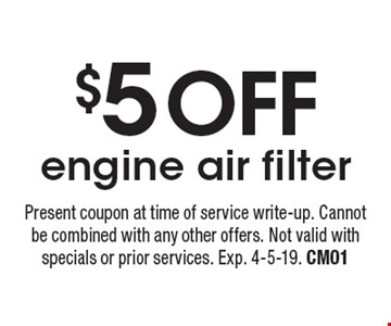 $5 OFF engine air filter. Present coupon at time of service write-up. Cannot be combined with any other offers. Not valid with specials or prior services. Exp. 4-5-19. CM01