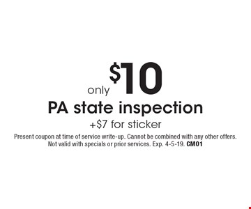 only $10 PA state inspection +$7 for sticker. Present coupon at time of service write-up. Cannot be combined with any other offers. Not valid with specials or prior services. Exp. 4-5-19. CM01