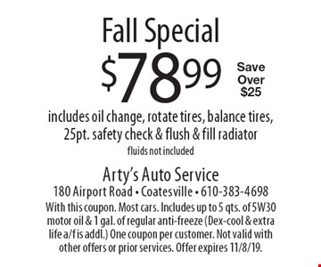 Fall Special. $78.99 includes oil change, rotate tires, balance tires, 25pt. safety check & flush & fill radiator. Fluids not included. Save Over $25. With this coupon. Most cars. Includes up to 5 qts. of 5W30 motor oil & 1 gal. of regular anti-freeze (Dex-cool & extra life a/f is addl.) One coupon per customer. Not valid with other offers or prior services. Offer expires 11/8/19.