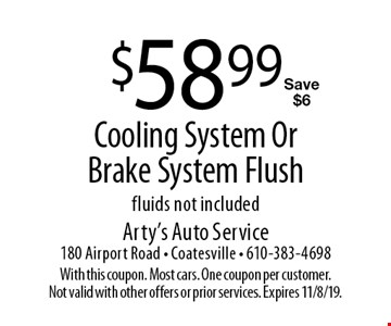 $58.99 Cooling System Or Brake System Flush. Fluids not included. Save $6. With this coupon. Most cars. One coupon per customer. Not valid with other offers or prior services. Expires 11/8/19.
