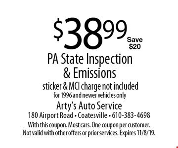 $38.99 PA State Inspection & Emissions. Sticker & MCI charge not included. For 1996 and newer vehicles only. Save $20. With this coupon. Most cars. One coupon per customer. Not valid with other offers or prior services. Expires 11/8/19.