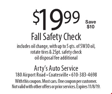 $19.99 Fall Safety Check. Includes oil change, with up to 5 qts. of 5W30 oil, rotate tires & 25pt. safety check. Oil disposal fee additional. Save $10. With this coupon. Most cars. One coupon per customer. Not valid with other offers or prior services. Expires 11/8/19.