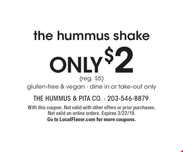 Only $2 the hummus shake (reg. $5) gluten-free & vegan. Dine in or take-out only. With this coupon. Not valid with other offers or prior purchases. Not valid on online orders. Expires 3/22/19. Go to LocalFlavor.com for more coupons.