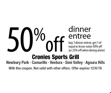 50% off dinner entree buy 1 dinner entree, get 1 of equal or lesser value 50% off (or 25% off when dining alone). With this coupon. Not valid with other offers. Offer expires 12/6/19.