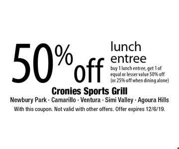 50% off lunch entree buy 1 lunch entree, get 1 of equal or lesser value 50% off (or 25% off when dining alone). With this coupon. Not valid with other offers. Offer expires 12/6/19.