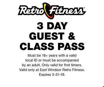 3 DAY GUEST & Class Pass. Must be 18+ years with a valid local ID or must be accompanied by an adult. Only valid for first timers. Valid only at East Windsor Retro Fitness. Expires 3-31-19..