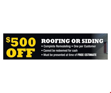 $500 off roofing or siding. Complete Remodeling. One per Customer. Cannot be redeemed for cash. Must be presented at time of FREE ESTIMATE.