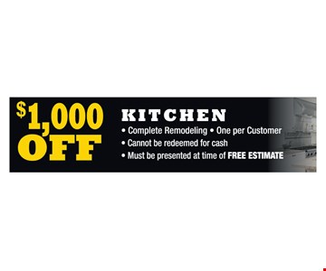 $1,000 off kitchen. Complete Remodeling. One per Customer. Cannot be redeemed for cash. Must be presented at time of FREE ESTIMATE.