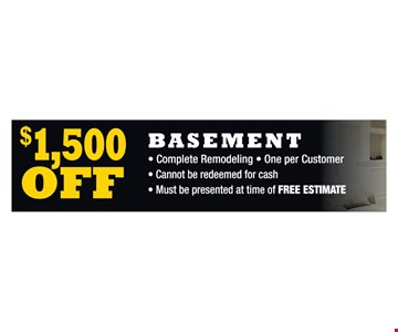 $1,500 off basement. Complete Remodeling. One per Customer. Cannot be redeemed for cash. Must be presented at time of FREE ESTIMATE.