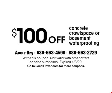 $100 Off concrete crawlspace or basement waterproofing. With this coupon. Not valid with other offers or prior purchases. Expires 1/3/20. Go to LocalFlavor.com for more coupons.