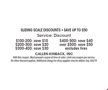 Sliding Scale Discounts - Save up to $50. $100-200: save $10. $200-300: save $20. $300-400: save $30. $400-500: save $40. Over $500: save $50. Excludes tires. With this coupon. Must present coupon at time of order. Limit one coupon per service. No other discount applies. Additional charge for shop supplies may be added. Exp. 8/4/19.
