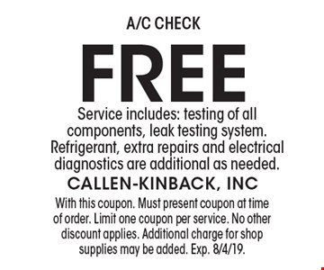 FREE A/C check. Service includes: testing of all components, leak testing system. Refrigerant, extra repairs and electrical diagnostics are additional as needed. With this coupon. Must present coupon at time of order. Limit one coupon per service. No other discount applies. Additional charge for shop supplies may be added. Exp. 8/4/19.