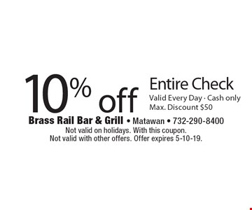 10% off Entire Check. Valid Every Day - Cash only. Max. Discount $50. Not valid on holidays. With this coupon. Not valid with other offers. Offer expires 5-10-19.