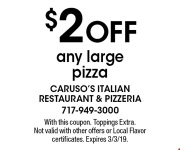 $2 OFF any large pizza. With this coupon. Toppings Extra. Not valid with other offers or Local Flavor certificates. Expires 3/3/19.