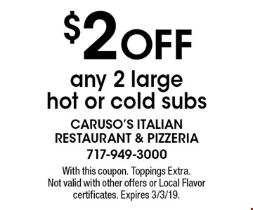$2 OFF any 2 large hot or cold subs. With this coupon. Toppings Extra. Not valid with other offers or Local Flavor certificates. Expires 3/3/19.