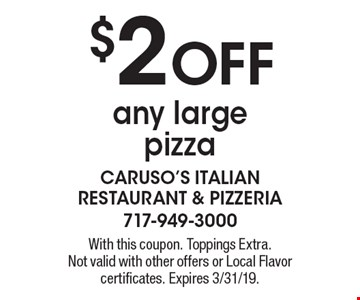 $2 OFF any large pizza. With this coupon. Toppings Extra. Not valid with other offers or Local Flavor certificates. Expires 3/31/19.