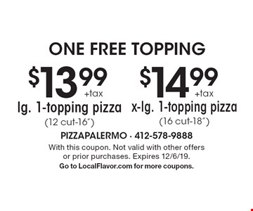 "one free topping $13.99 +tax lg. 1-topping pizza (12 cut-16"") OR $14.99 +tax x-lg. 1-topping pizza(16 cut-18""). With this coupon. Not valid with other offers or prior purchases. Expires 12/6/19.Go to LocalFlavor.com for more coupons."