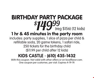 BIRTHDAY PARTY PACKAGE $149.99 1 hr & 45 minutes in the party room includes: party supplies, 1 slice of pizza per child & refillable soda, 20 game tokens, 1 safari ride, 250 tickets for the birthday child ($11.99 per child after 12 kids) (reg $156) (12 kids). With this coupon. Not valid with other offers or on localflavor.com. One coupon per customer, per visit. Expires 4-19-19.