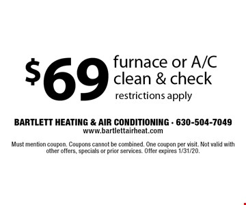 $69 furnace or A/C clean & check restrictions apply. Must mention coupon. Coupons cannot be combined. One coupon per visit. Not valid with other offers, specials or prior services. Offer expires 1/31/20.