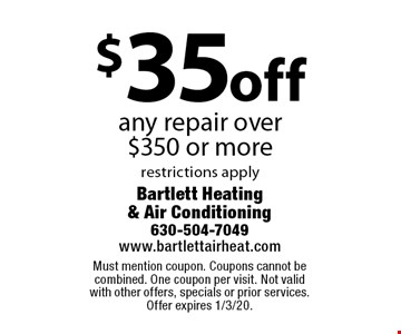 $35 off any repair over $350 or more. Restrictions apply. Must mention coupon. Coupons cannot be combined. One coupon per visit. Not valid with other offers, specials or prior services. Offer expires 1/3/20.