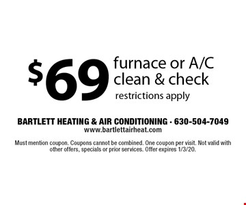 $69 furnace or A/C clean & check. Restrictions apply. Must mention coupon. Coupons cannot be combined. One coupon per visit. Not valid with other offers, specials or prior services. Offer expires 8/30/19.
