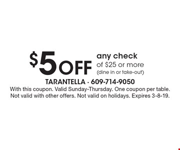 $5 Off any check of $25 or more (dine in or take-out). With this coupon. Valid Sunday-Thursday. One coupon per table. Not valid with other offers. Not valid on holidays. Expires 3-8-19.