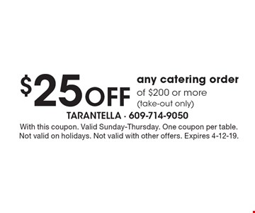 $25 off any catering order of $200 or more (take-out only). With this coupon. Valid Sunday-Thursday. One coupon per table. Not valid on holidays. Not valid with other offers. Expires 4-12-19.